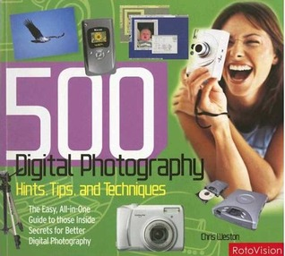 500 Digital Photography Hints, Tips and Techniques: The Easy, All-In-One Guide to Those Inside Secrets for Better Digital Photography  by  Chris Weston