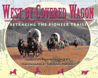 West Covered Wagon: Retracing the Pioneer Trails by Dorothy Hinshaw Patent
