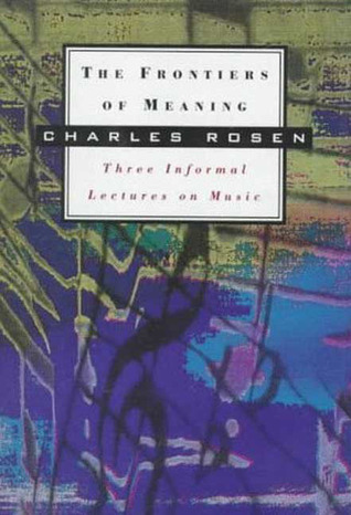 The Frontiers of Meaning: Three Informal Lectures on Music  by  Charles Rosen
