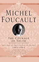 Lectures at the College de France, 1983-84: The Courage of Truth [The Government of Self and Others II]