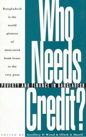 Who Needs Credit?: Poverty and Finance in Bangladesh Geoffrey D. Wood
