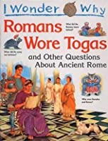 I Wonder Why Romans Wore And Other Questions About Ancient Rome