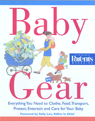 Baby Gear: Everything You Need to Clothe, Feed, Transport, Protect, Entertain, and Care for Your Baby Sally Lee