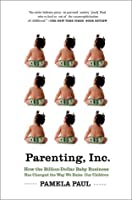 Parenting, Inc.: How the Billion-Dollar Baby Business Has Changed the Way We Raise Our Children