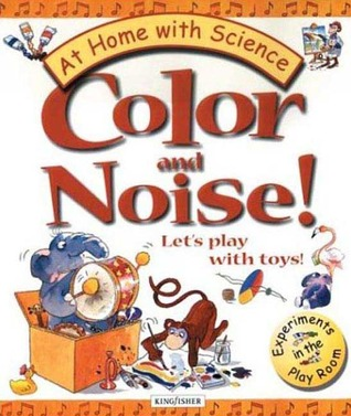 Color and Noise! Lets Play with Toys!: Experiments in the Play Room Janice Lobb