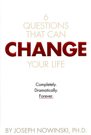 6 Questions That Can Change Your Life: Completly. Dramatically. Forever. Joseph Nowinski