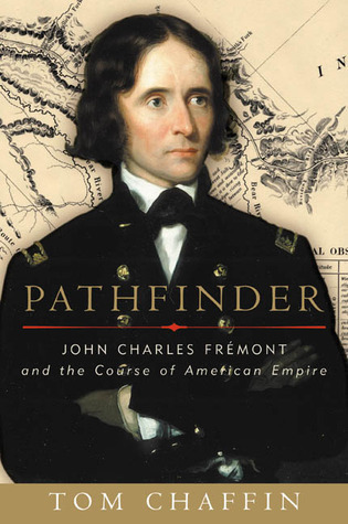 Pathfinder: John Charles Fremont and the Course of American Empire  by  Tom Chaffin