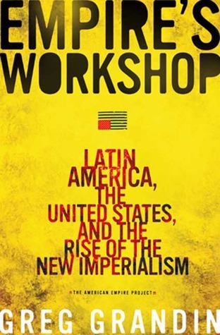 Empires Workshop: Latin America, the United States, and the Rise of the New Imperialism  by  Greg Grandin