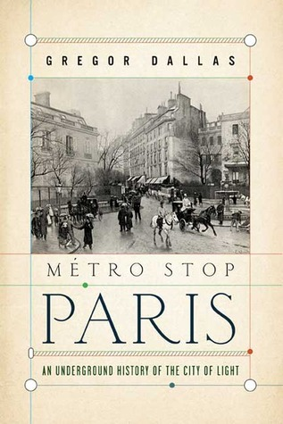 Metro Stop Paris: An Underground History of the City of Light  by  Gregor Dallas