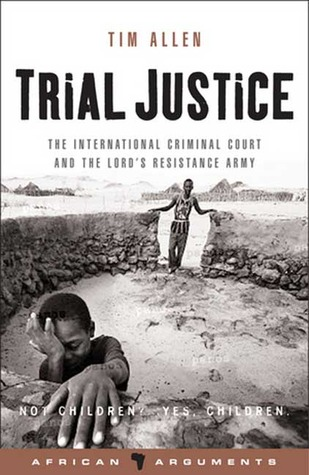 Trial Justice: The International Criminal Court and the Lords Resistance Army  by  Tim Allen