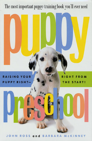 Puppy Preschool: Raising Your Puppy Right---Right from the Start! John Ross