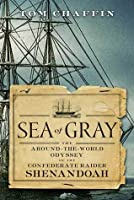 Sea of Gray: The Around-The-World Odyssey of the Confederate Raider Shenandoah
