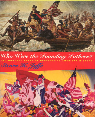 Who Were the Founding Fathers?: Two Hundred Years of Reinventing American History  by  Steven H. Jaffe
