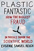 Plastic Fantastic: How the Biggest Fraud in Physics Shook the Scientific World