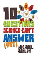 10 Questions Science Can't Answer (Yet): A Guide to the Scientific Wilderness