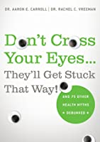 Don't Cross Your Eyes...They'll Get Stuck That Way!: And 75 Other Health Myths Debunked