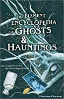 The Element Encyclopedia of Ghosts and Hauntings: The Ultimate A?Z of Spirits, Mysteries and the Paranormal