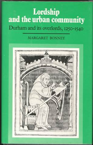 Lordship And The Urban Community: Durham And Its Overlords 1250 1540 Margaret Bonney