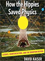 How the Hippies Saved Physics: Science, Counterculture, and the Quantum Revival