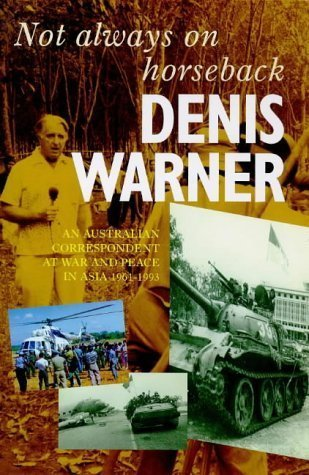 Not always on horseback: An Australian Correspondent at War and Peace in Asia 1961-1993  by  Denis Ashton Warner