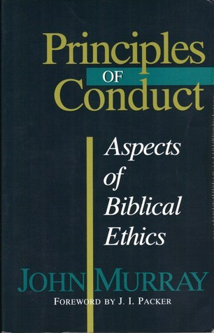 Principles of Conduct: Aspects of Biblical Ethics  by  John Murray