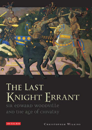The Last Knight Errant: Sir Edward Woodville and the Age of Chivalry  by  Christopher Wilkins