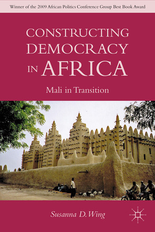 Constructing Democracy in Africa: Mali in Transition  by  Susanna D. Wing