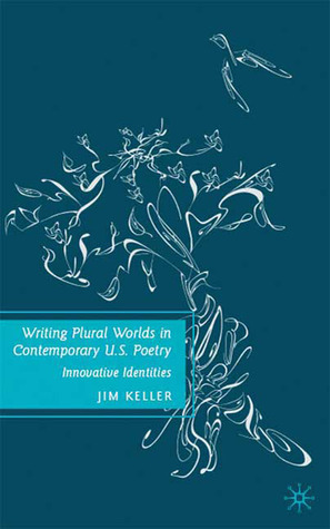 Writing Plural Worlds in Contemporary U.S. Poetry: Innovative Identities  by  Jim Keller