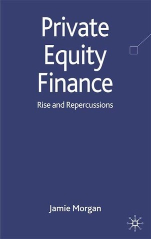 PRIVATE EQUITY FINANCE: Rise and Repercussions  by  Jamie Morgan