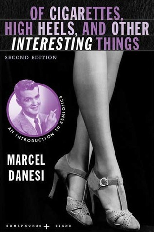 Of Cigarettes, High Heels, and Other Interesting Things: An Introduction to Semiotics  by  Marcel Danesi