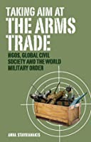 Taking Aim at the Arms Trade: NGOS, Global Civil Society and the World Military Order