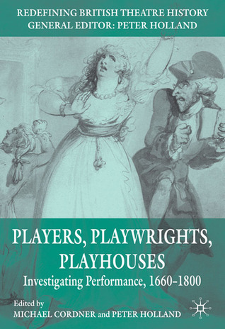 Players, Playwrights, Playhouses: Investigating Performance, 1660-1800 Michael Cordner