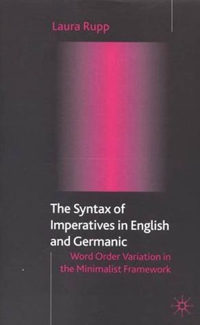 Syntax of Imperatives in English and Geramic: Word Order Variation in the Minimalist Framework  by  Laura Rupp