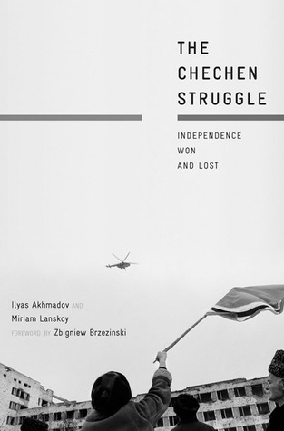 The Chechen Struggle: Independence Won and Lost Ilyas Akhmadov