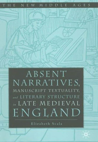 Absent Narratives: Manuscript Textuality and Literature Structure in Late Medieval England  by  Elizabeth  Scala