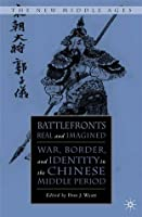 Battlefronts Real and Imagined: War, Border, and Identity in the Chinese Middle Period Don J. Wyatt
