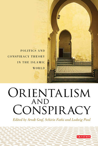 Orientalism and Conspiracy: Politics and Conspiracy Theory in the Islamic World Arndt Graf