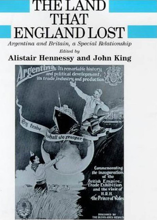 The Land That England Lost: Argentina and Britain, a Special Relationship Alistair Hennessy