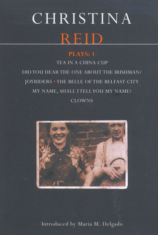 Plays 1: Tea in a China Cup / Did You Hear the One About the Irishman? / Joyriders / The Belle of the Belfast City / My Name, Shall I Tell You My Name? / Clowns Christina Reid