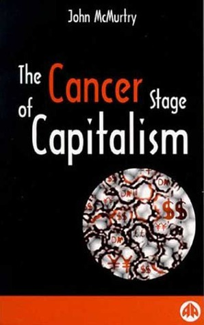 The Cancer Stage of Capitalism: From Crisis to Cure  by  John McMurtry