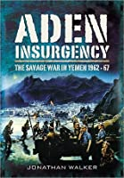 Aden Insurgency: The Savage War in Yemen 1962-67