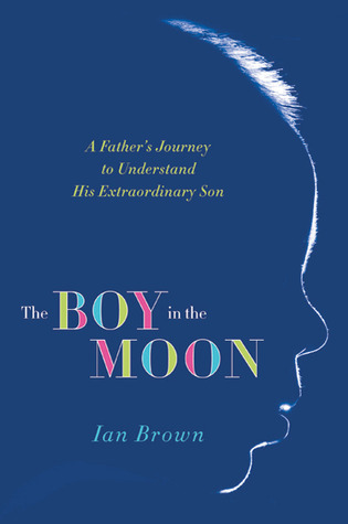 The Boy in the Moon: A Fathers Journey to Understand His Extraordinary Son  by  Ian Brown