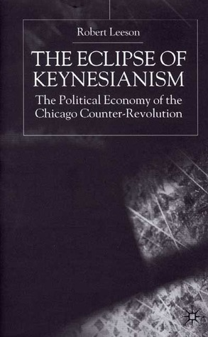 The Eclipse of Keynesianism: The Political Economy of the Chicago Counter-Revolution  by  Robert Leeson