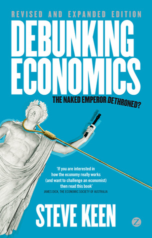 Debunking Economics - Revised and Expanded Edition: The Naked Emperor Dethroned?  by  Steve Keen