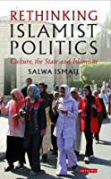 Rethinking Islamist Politics: Culture, the State and Islamism