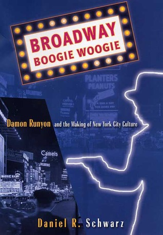 Broadway Boogie Woogie: Damon Runyon and the Making of New York City Culture  by  Daniel R.  Schwarz