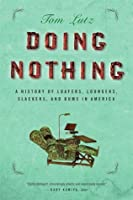 Doing Nothing: A History of Loafers, Loungers, Slackers, and Bums in America