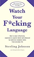 Watch Your F*cking Language: How to swear effectively, explained in explicit detail and enhanced by numerous examples taken from everyday life