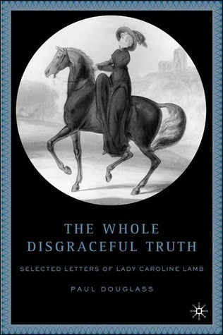 The Whole Disgraceful Truth: Selected Letters of Lady Caroline Lamb  by  Paul Douglass