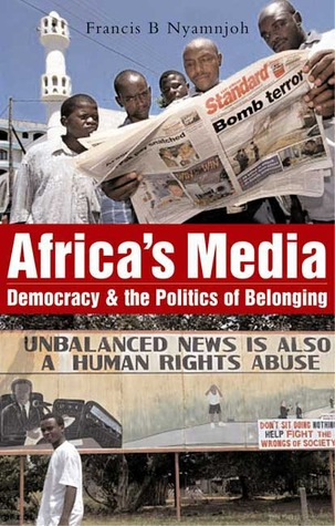 Africas Media: Democracy and the Politics of Belonging  by  Francis B. Nyamnjoh